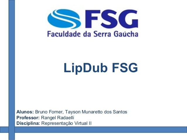 Alunos: Bruno Forner, Tayson Munaretto dos Santos Professor: Rangel Radaelli Disciplina: Representação Virtual II LipDub F...