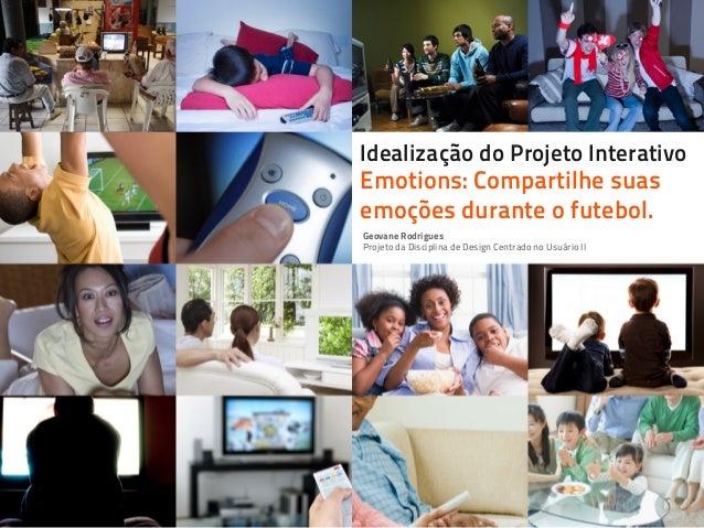 Idealização do Projeto Interativo Emotions: Compartilhe suas emoções durante o futebol. Geovane Rodrigues Projeto da Disci...