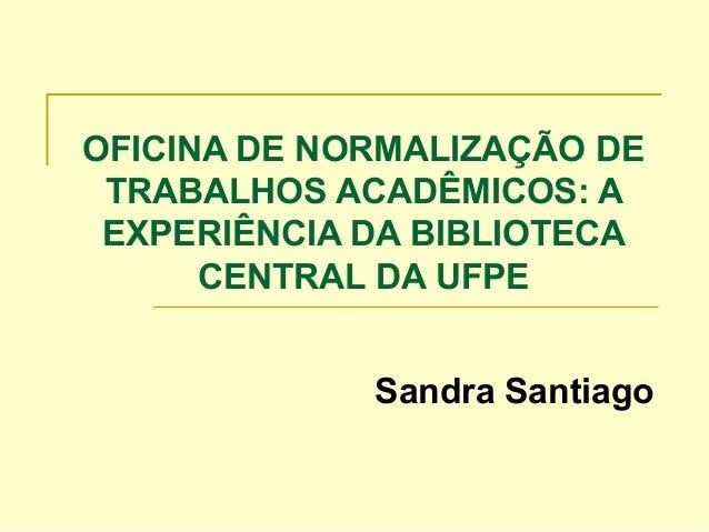 OFICINA DE NORMALIZAÇÃO DE TRABALHOS ACADÊMICOS: A EXPERIÊNCIA DA BIBLIOTECA CENTRAL DA UFPE Sandra Santiago