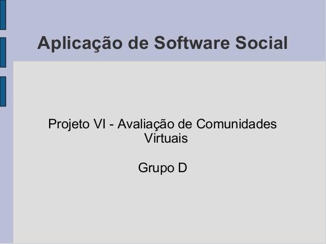 Aplicação de Software Social Projeto VI - Avaliação de Comunidades Virtuais Grupo D