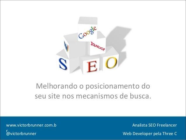 Melhorando o posicionamento do seu site nos mecanismos de busca. www.victorbrunner.com.b r @victorbrunner Analista SEO Fre...