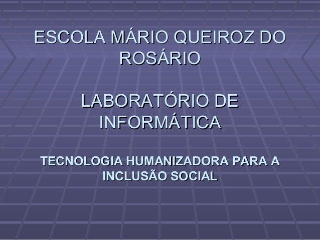 ESCOLA MÁRIO QUEIROZ DOESCOLA MÁRIO QUEIROZ DO ROSÁRIOROSÁRIO LABORATÓRIO DELABORATÓRIO DE INFORMÁTICAINFORMÁTICA TECNOLOG...