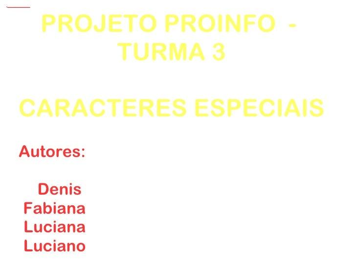 PROJETO PROINFO  -  TURMA 3 CARACTERES ESPECIAIS Autores: Denis  Fabiana Luciana Luciano