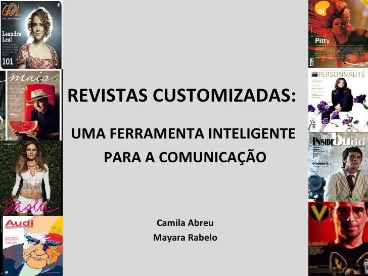 REVISTAS CUSTOMIZADAS:  UMA FERRAMENTA INTELIGENTE  PARA A COMUNICAÇÃO Camila Abreu Mayara Rabelo