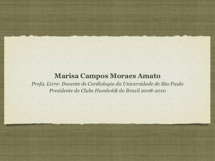 <ul><li>Marisa Campos Moraes Amato </li></ul><ul><li>Profa. Livre- Docente de Cardiologia da Universidade de São Paulo </l...