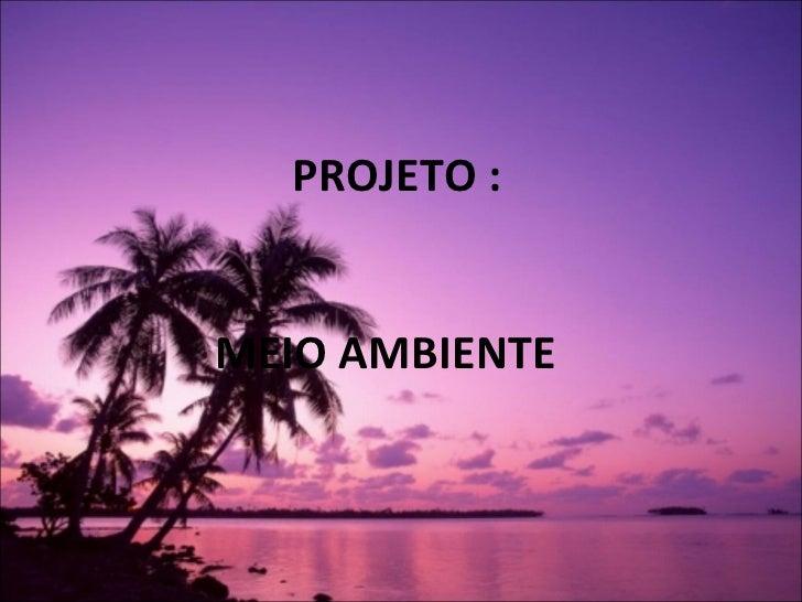 <ul><li>PROJETO : </li></ul><ul><li>MEIO AMBIENTE </li></ul>