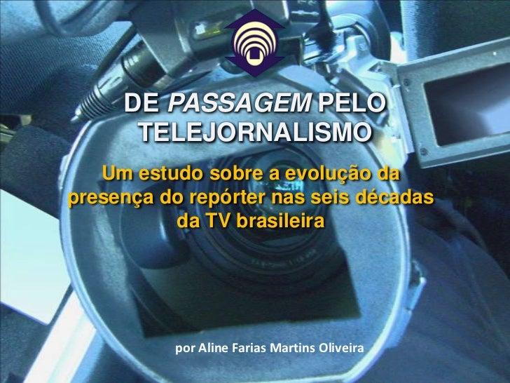 Um estudo sobre a evolução da presença do repórter nas seis décadas da TV brasileira<br />DE PASSAGEM PELO TELEJORNALISMO<...