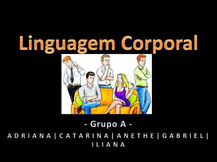 Linguagem Corporal<br />- Grupo A -<br />A D R I A N A | C A T A R I N A | A N E T H E | G A B R I E L | I L I A N A<br />