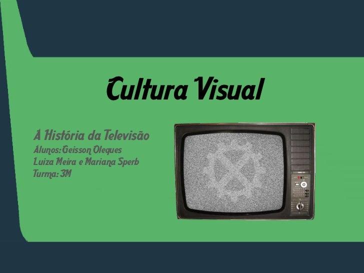 Cultura Visual<br />A História da Televisão<br />Alunos: GeissonOleques<br />Luiza Meira e Mariana Sperb<br />Turma: 3M<br />