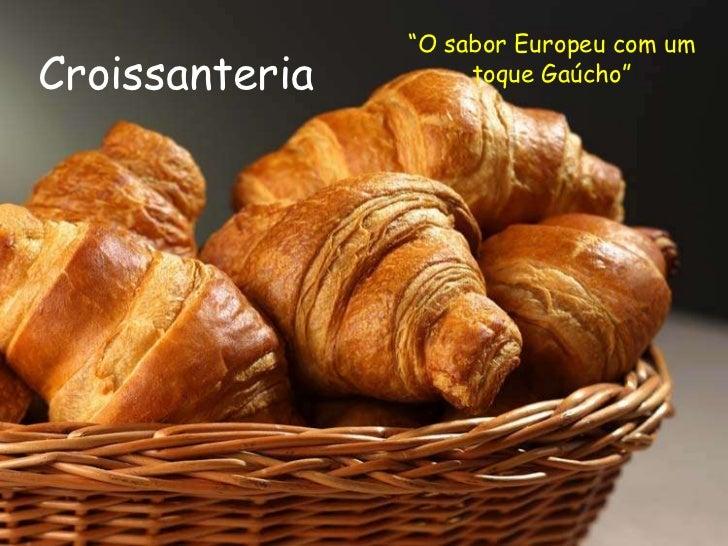 """""""O sabor Europeu com um toque Gaúcho""""<br />Croissanteria<br />"""