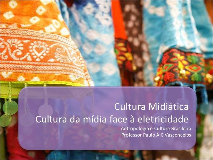 Cultura Midiática  Cultura da mídia face à eletricidade  Antropologia e Cultura Brasileira Professor Paulo A C Vasconcelos