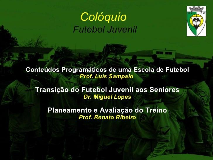 Colóquio  Futebol Juvenil Conteúdos Programáticos de uma Escola de Futebol Prof. Luís Sampaio   Transição do Futebol Juven...