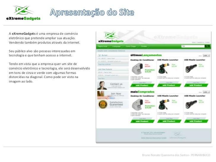 Apresentação do Site<br />A eXremeGadgets é uma empresa de comércio eletrônico que pretende ampliar sua atuação. Vendendo ...