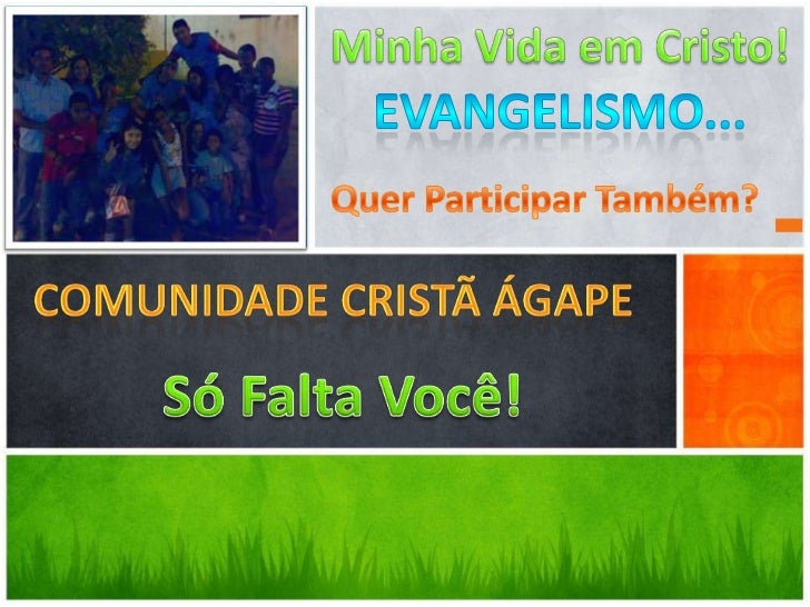 Minha Vida em Cristo!<br />Evangelismo...<br />Quer Participar Também?<br />Comunidade Cristã Ágape<br />Só Falta Você!<br />