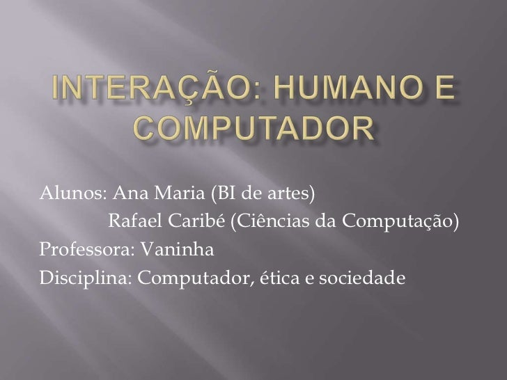 INTERAÇÃO: HUMANOE COMPUTADOR<br />Alunos: Ana Maria (BI de artes)                      <br />             Rafael Caribé (...