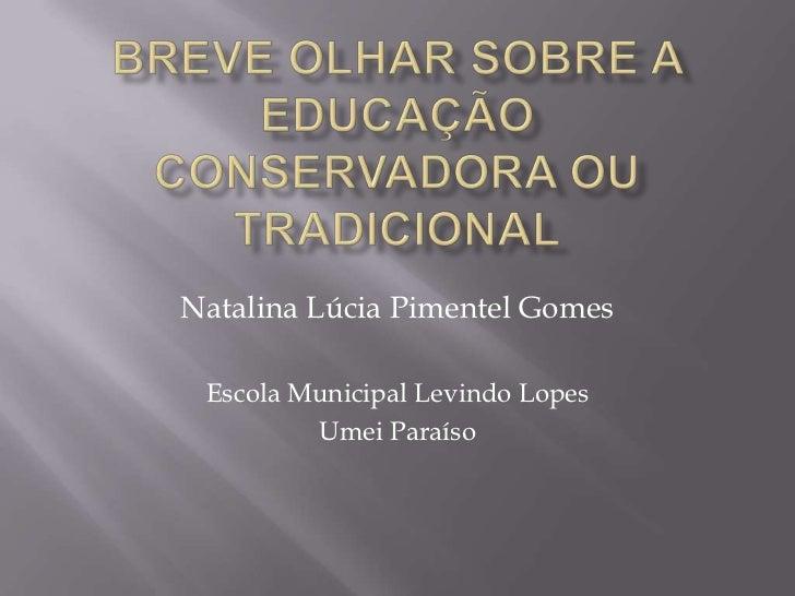 BREVE OLHAR SOBRE A EDUCAÇÃO CONSERVADORA OU TRADICIONAL<br />NatalinaLúcia Pimentel Gomes<br />Escola Municipal Levindo L...