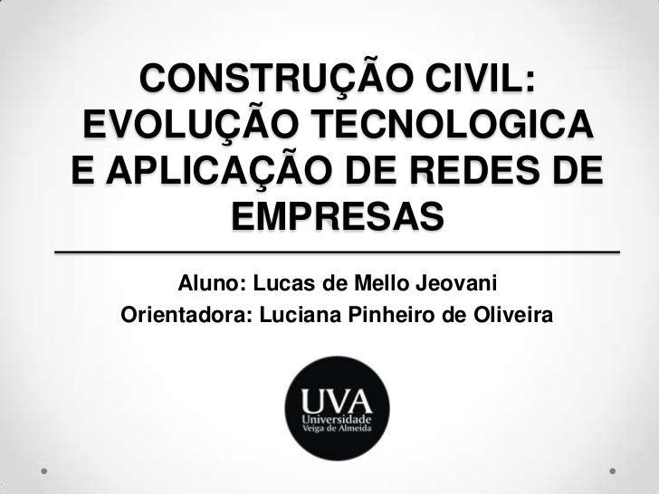 CONSTRUÇÃO CIVIL: EVOLUÇÃO TECNOLOGICA E APLICAÇÃO DE REDES DE EMPRESAS<br />Aluno: Lucas de Mello Jeovani<br />Orientador...