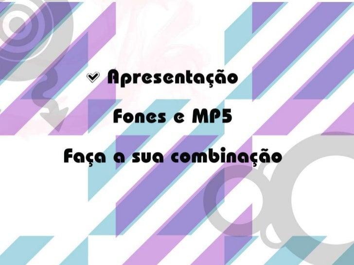 ApresentaçãoFones e MP5<br />Faça a sua combinação<br />