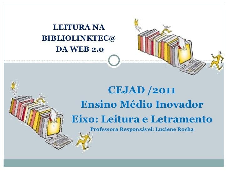 LEITURA NA  BIBLIOLINKTEC@  DA WEB 2.0 CEJAD /2011 Ensino Médio Inovador Eixo: Leitura e Letramento Professora Responsável...