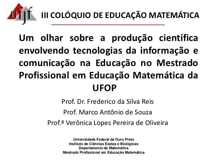 III COLÓQUIO DE EDUCAÇÃO MATEMÁTICA<br />Um olhar sobre a produção científica envolvendo tecnologias da informação e comun...