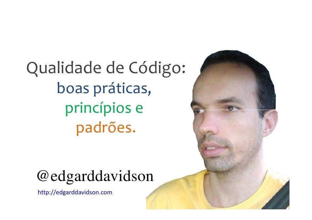 Qualidade de Código:       boas práticas,        princípios e         padrões. @edgarddavidson http://edgarddavidson.com