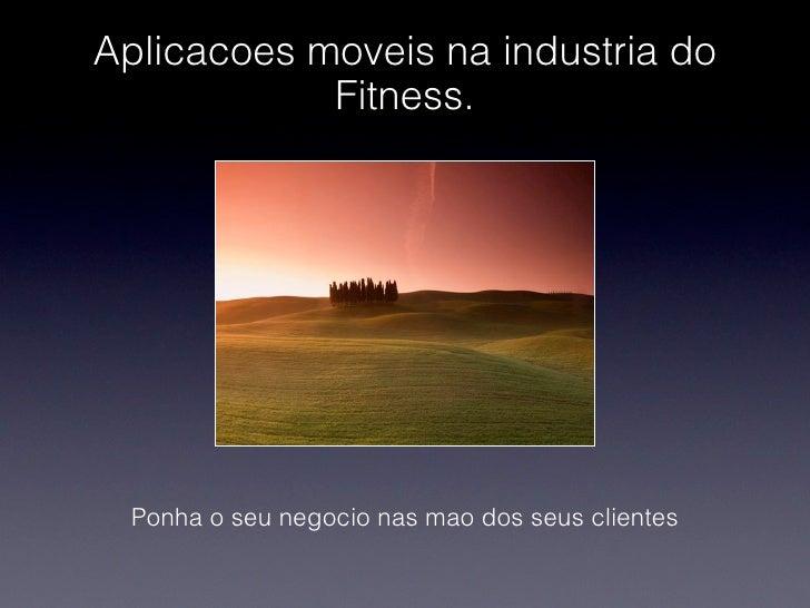 Aplicacoes moveis na industria do            Fitness.  Ponha o seu negocio nas mao dos seus clientes