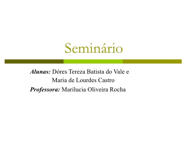 Seminário Alunas:  Dóres Tereza Batista do Vale e    Maria de Lourdes Castro Professora:  Marilucia Oliveira Rocha