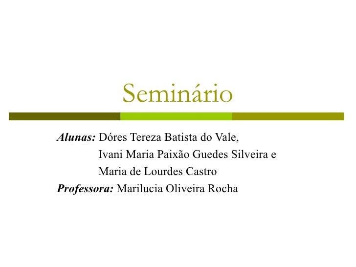 Seminário Alunas:  Dóres Tereza Batista do Vale, Ivani Maria Paixão Guedes Silveira e    Maria de Lourdes Castro Professor...