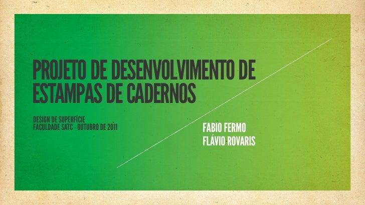 PROJETO DE DESENVOLVIMENTO DEESTAMPAS DE CADERNOSDESIGN DE SUPERFÍCIEFACULDADE SATC - OUTUBRO DE 2011   FABIO FERMO       ...