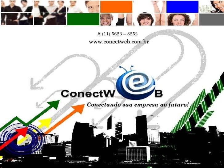 [email_address] www.conectweb.com.br A  (11) 5623 – 8252  Conectando sua empresa ao futuro!