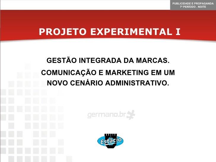 PROJETO EXPERIMENTAL I GESTÃO INTEGRADA DA MARCAS. COMUNICAÇÃO E MARKETING EM UM NOVO CENÁRIO ADMINISTRATIVO.