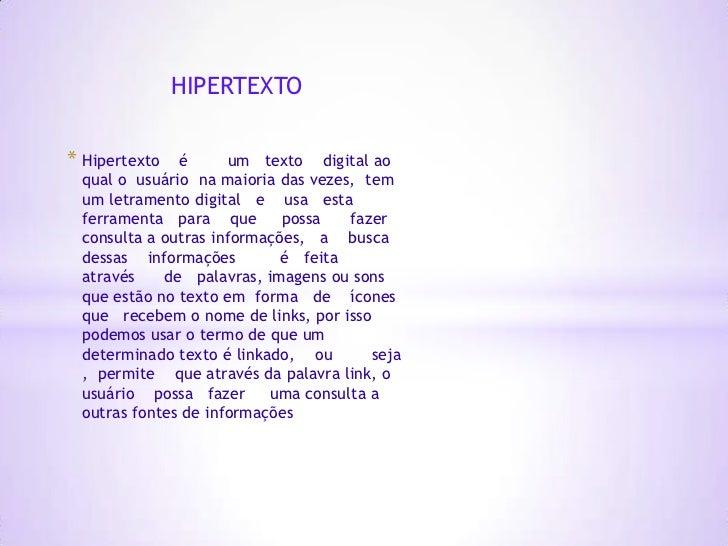 HIPERTEXTO* Hipertexto  é       um texto digital ao qual o usuário na maioria das vezes, tem um letramento digital e usa e...