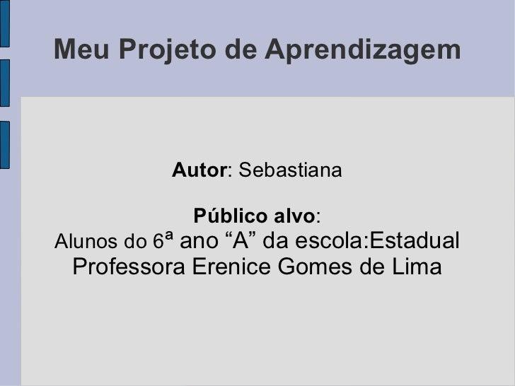 """Meu Projeto de Aprendizagem Autor : Sebastiana Público alvo : Alunos do 6 ª ano """"A"""" da escola:Estadual Professora Erenice ..."""