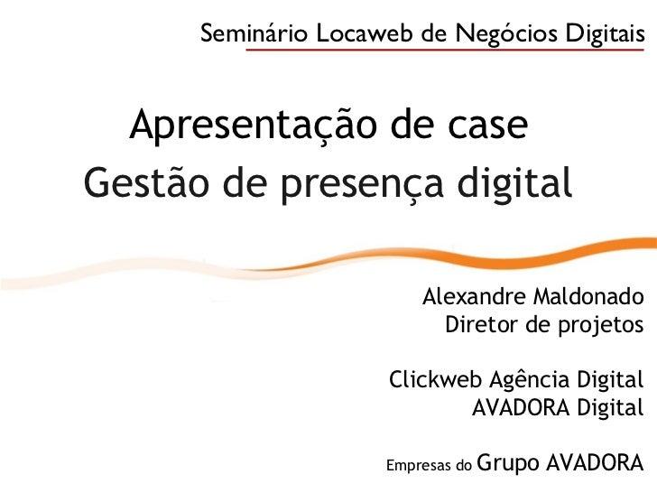 Apresentação de case Gestão de presença digital Alexandre Maldonado Diretor de projetos Clickweb Agência Digital AVADORA D...