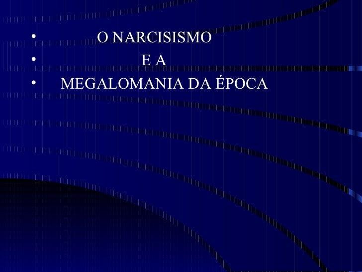 •      O NARCISISMO•           EA•   MEGALOMANIA DA ÉPOCA