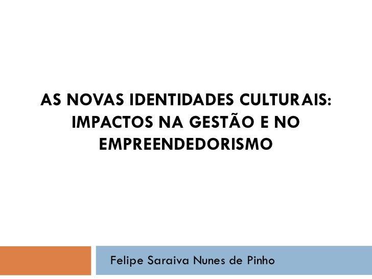 AS NOVAS IDENTIDADES CULTURAIS:   IMPACTOS NA GESTÃO E NO      EMPREENDEDORISMO       Felipe Saraiva Nunes de Pinho