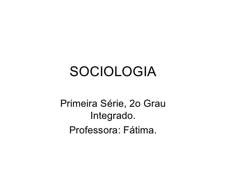 SOCIOLOGIAPrimeira Série, 2o Grau       Integrado.  Professora: Fátima.