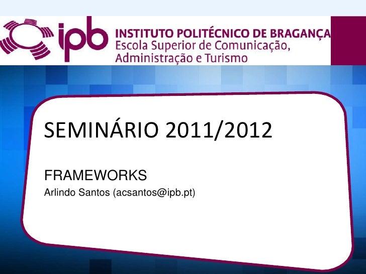 SEMINÁRIO 2011/2012FRAMEWORKSArlindo Santos (acsantos@ipb.pt)