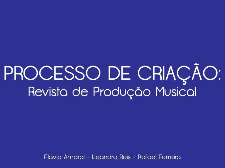 PROCESSO DE CRIAÇÃO:  Revista de Produção Musical    Flávia Amaral - Leandro Reis - Rafael Ferreira