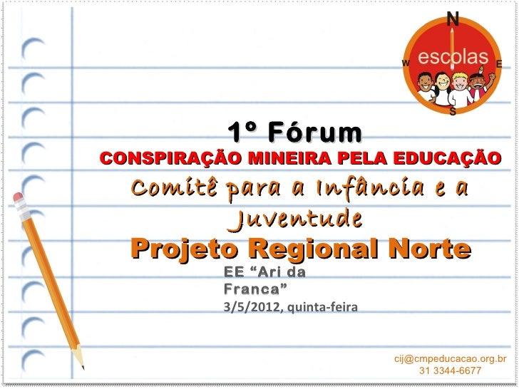 1º FórumCONSPIRAÇÃO MINEIRA PELA EDUCAÇÃO  Comitê para a Infância e a          Juventude  Projeto Regional Norte          ...