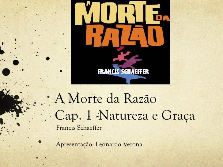 A Morte da RazãoCap. 1 -Natureza e GraçaFrancis SchaefferApresentação: Leonardo Verona