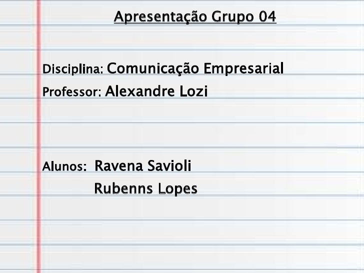 Apresentação Grupo 04Disciplina: Comunicação EmpresarialProfessor: Alexandre LoziAlunos: Ravena Savioli       Rubenns Lopes