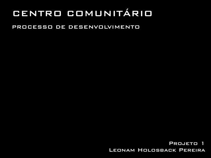 CENTRO COMUNITÁRIOPROCESSO DE DESENVOLVIMENTO                                  Projeto 1                    Leonam Holosba...
