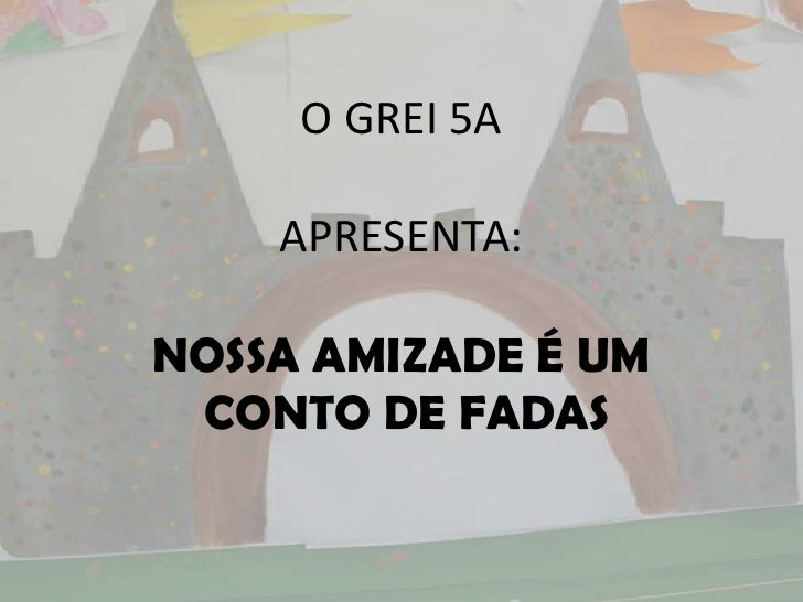 O GREI 5A    APRESENTA:NOSSA AMIZADE É UM CONTO DE FADAS