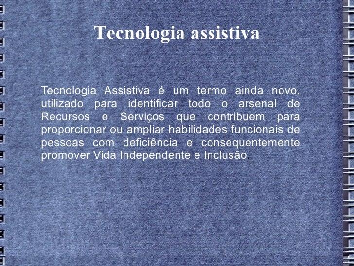 Tecnologia assistivaTecnologia Assistiva é um termo ainda novo,utilizado para identificar todo o arsenal deRecursos e Serv...