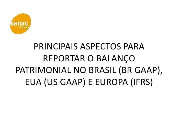 PRINCIPAIS ASPECTOS PARA      REPORTAR O BALANÇOPATRIMONIAL NO BRASIL (BR GAAP),  EUA (US GAAP) E EUROPA (IFRS)