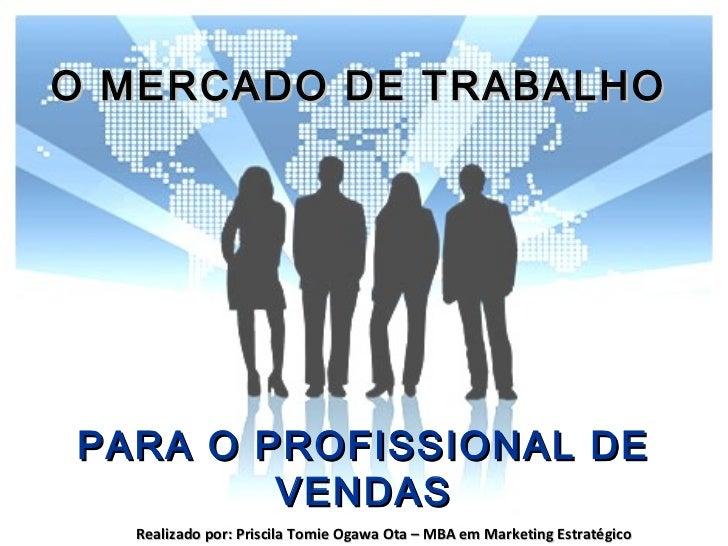 O MERCADO DE TRABALHOPARA O PROFISSIONAL DE        VENDAS  Realizado por: Priscila Tomie Ogawa Ota – MBA em Marketing Estr...