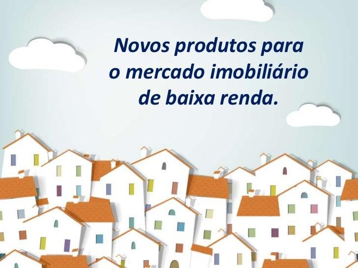 Novos produtos parao mercado imobiliário   de baixa renda.