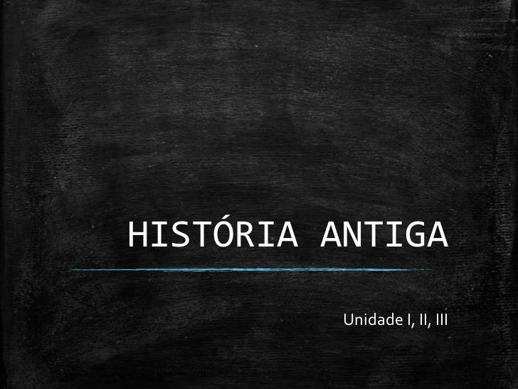 HISTÓRIA ANTIGA          Unidade I, II, III