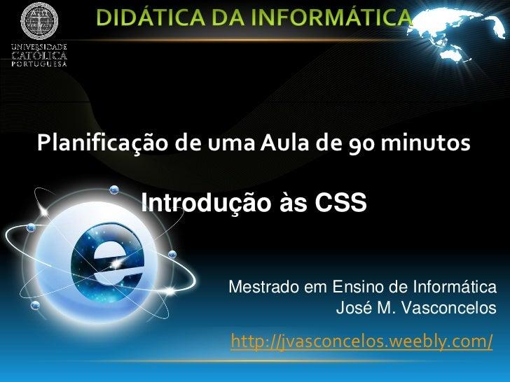 Planificação de uma Aula de 90 minutos         Introdução às CSS                Mestrado em Ensino de Informática         ...